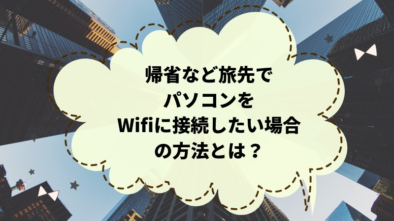 帰省など旅先でパソコン(ノートPC)をWifiに接続したい場合の方法とは?