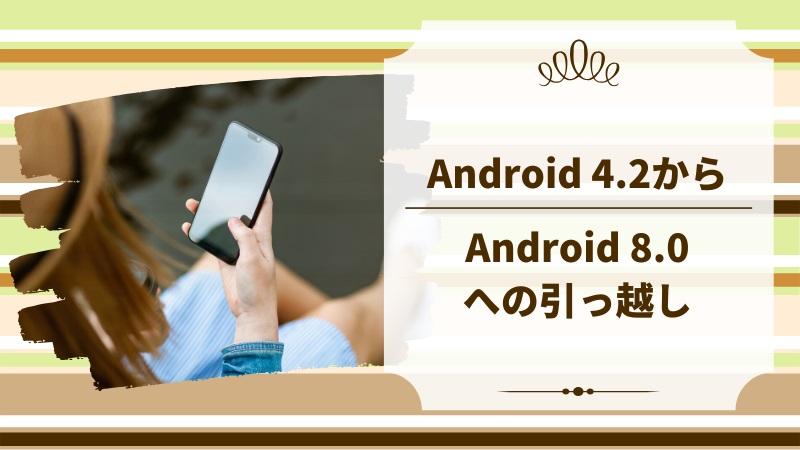 """Android 8.0スマホへの""""引っ越し""""内容の全体像"""