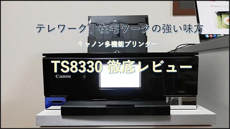 テレワークや在宅ワークの強い味方、コンビニいらずのCanon(キャノン) PIXUS TS8330を徹底レビュー